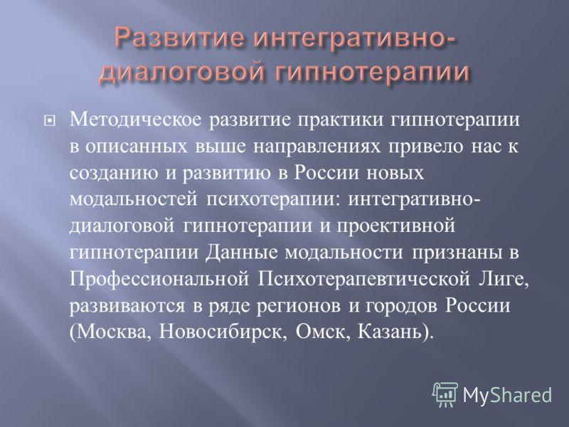 Методическое развитие практики гипнотерапии в описанных выше направлениях привело нас к созданию и развитию в России новых модальностей психотерапии : интегративно - диалоговой гипнотерапии и проективной гипнотерапии Данные модальности признаны в Про