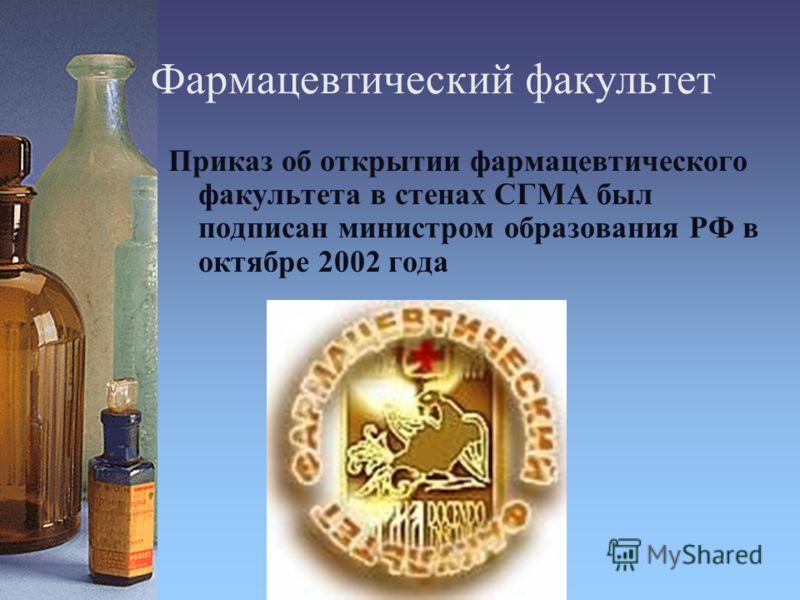Фармацевтический факультет Приказ об открытии фармацевтического факультета в стенах СГМА был подписан министром образования РФ в октябре 2002 года