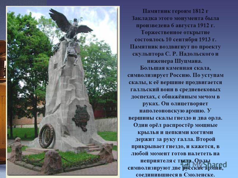 Памятник героям 1812 г Закладка этого монумента была произведена 6 августа 1912 г. Торжественное открытие состоялось 10 сентября 1913 г. Памятник воздвигнут по проекту скульптора С. Р. Надольского и инженера Шуцмана. Большая каменная скала, символизи