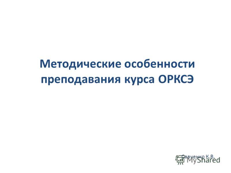 Методические особенности преподавания курса ОРКСЭ Савченко К.В.