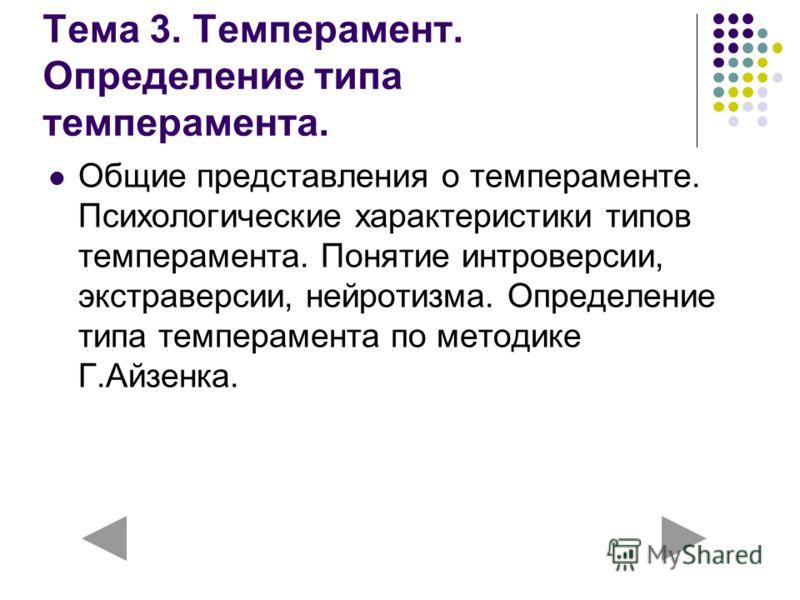 Тема 3. Темперамент. Определение типа темперамента. Общие представления о темпераменте. Психологические характеристики типов темперамента. Понятие интроверсии, экстраверсии, нейротизма. Определение типа темперамента по методике Г.Айзенка.