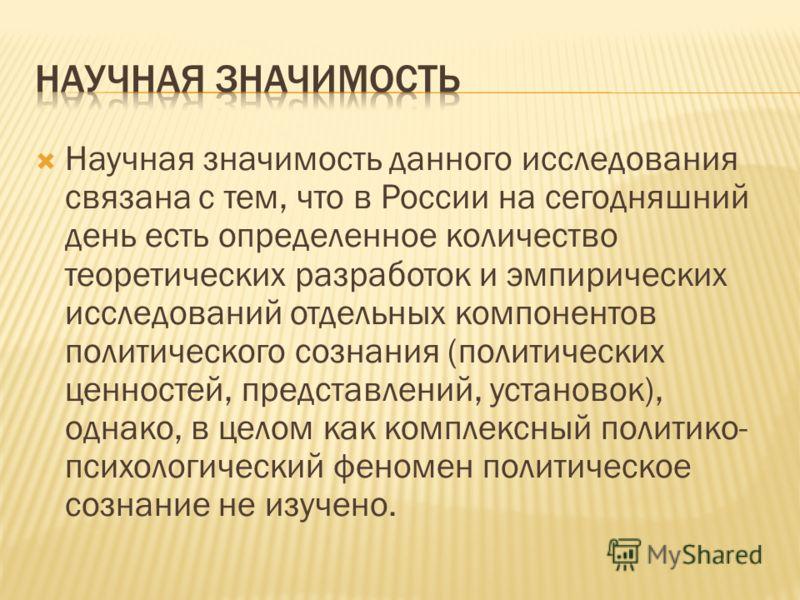 Научная значимость данного исследования связана с тем, что в России на сегодняшний день есть определенное количество теоретических разработок и эмпирических исследований отдельных компонентов политического сознания (политических ценностей, представле