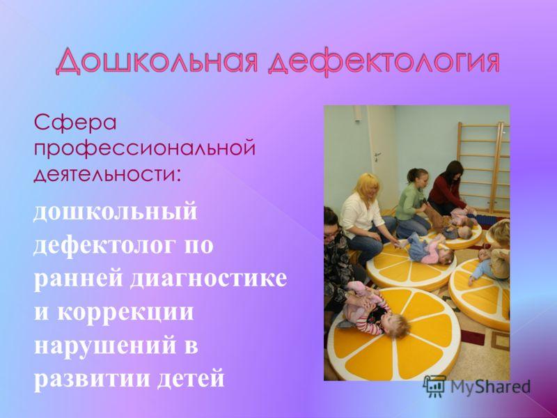 Сфера профессиональной деятельности: дошкольный дефектолог по ранней диагностике и коррекции нарушений в развитии детей