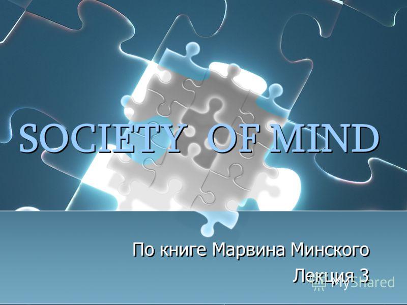 SOCIETY OF MIND По книге Марвина Минского Лекция 3 По книге Марвина Минского Лекция 3