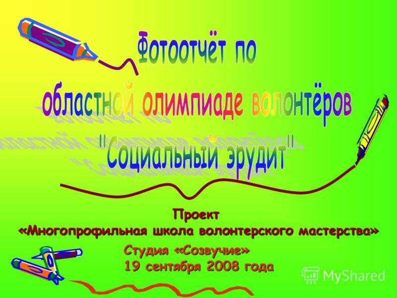 Студия «Созвучие» 19 сентября 2008 года Проект «Многопрофильная школа волонтерского мастерства»