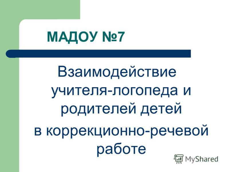 МАДОУ 7 Взаимодействие учителя-логопеда и родителей детей в коррекционно-речевой работе