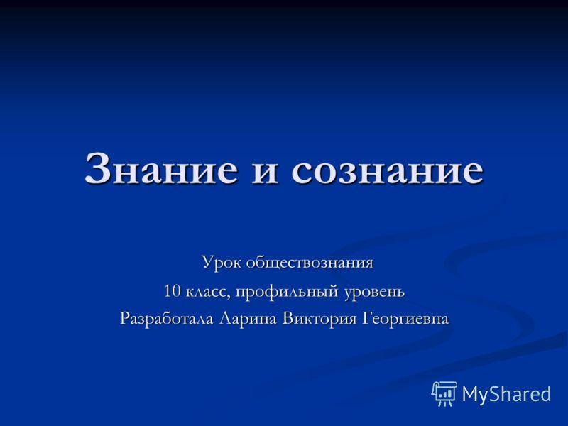 Знание и сознание Урок обществознания Урок обществознания 10 класс, профильный уровень Разработала Ларина Виктория Георгиевна