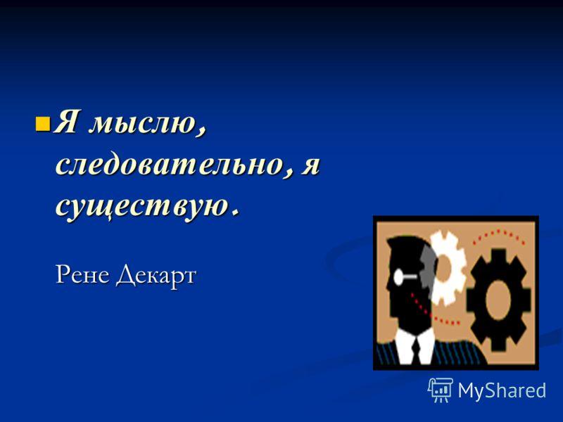 Я мыслю, следовательно, я существую. Я мыслю, следовательно, я существую. Рене Декарт Рене Декарт