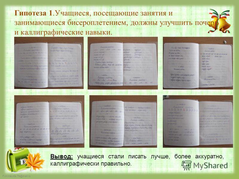FokinaLida.75@mail.ru Гипотеза 1.Учащиеся, посещающие занятия и занимающиеся бисероплетением, должны улучшить почерк и каллиграфические навыки. Вывод: учащиеся стали писать лучше, более аккуратно, каллиграфически правильно.