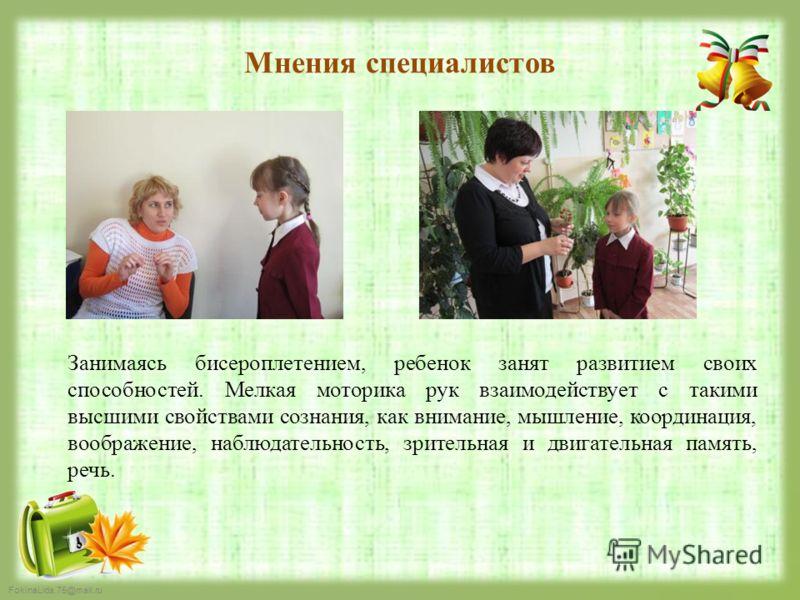FokinaLida.75@mail.ru Мнения специалистов Занимаясь бисероплетением, ребенок занят развитием своих способностей. Мелкая моторика рук взаимодействует с такими высшими свойствами сознания, как внимание, мышление, координация, воображение, наблюдательно