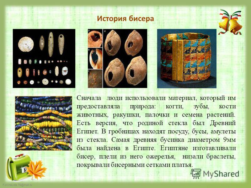 FokinaLida.75@mail.ru История бисера Сначала люди использовали материал, который им предоставляла природа: когти, зубы, кости животных, ракушки, палочки и семена растений. Есть версия, что родиной стекла был Древний Египет. В гробницах находят посуду