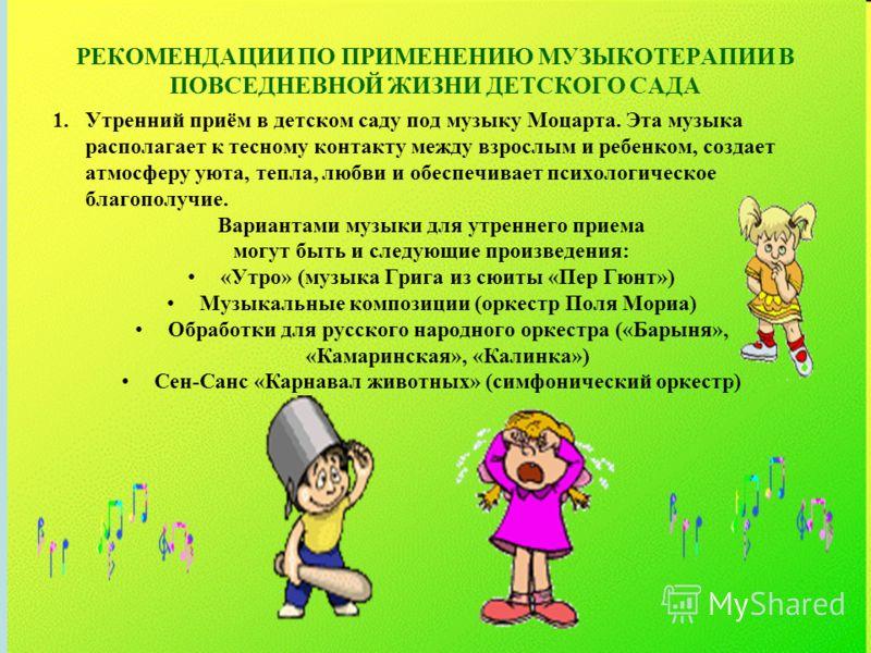 РЕКОМЕНДАЦИИ ПО ПРИМЕНЕНИЮ МУЗЫКОТЕРАПИИ В ПОВСЕДНЕВНОЙ ЖИЗНИ ДЕТСКОГО САДА 1.Утренний приём в детском саду под музыку Моцарта. Эта музыка располагает к тесному контакту между взрослым и ребенком, создает атмосферу уюта, тепла, любви и обеспечивает п