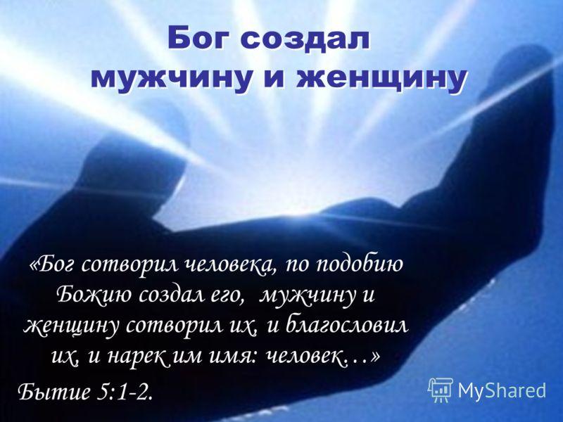 Бог создал мужчину и женщину «Бог сотворил человека, по подобию Божию создал его, мужчину и женщину сотворил их, и благословил их, и нарек им имя: человек…» Бытие 5:1-2.