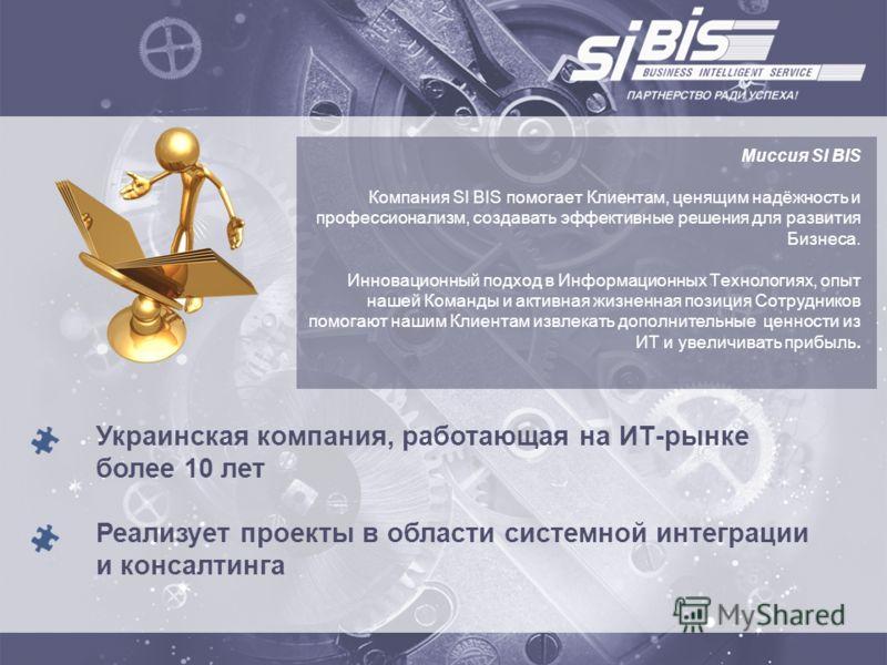 Украинская компания, работающая на ИТ-рынке более 10 лет Реализует проекты в области системной интеграции и консалтинга Миссия SI BIS Компания SI BIS помогает Клиентам, ценящим надёжность и профессионализм, создавать эффективные решения для развития