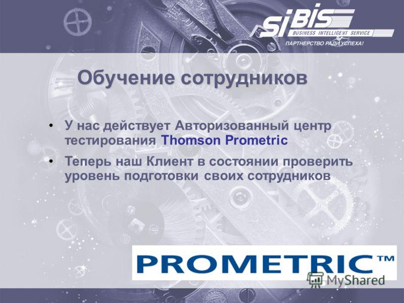 Обучение сотрудников У нас действует Авторизованный центр тестирования Thomson Prometric Теперь наш Клиент в состоянии проверить уровень подготовки своих сотрудников