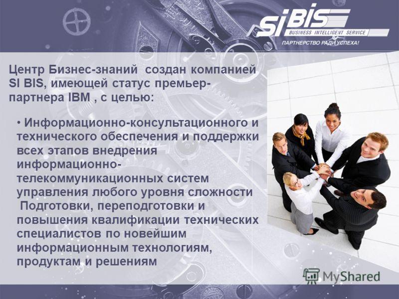 Центр Бизнес-знаний создан компанией SI BIS, имеющей статус премьер- партнера IBM, с целью: Информационно-консультационного и технического обеспечения и поддержки всех этапов внедрения информационно- телекоммуникационных систем управления любого уров