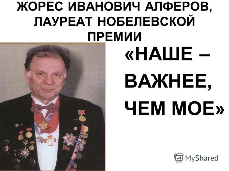 ЖОРЕС ИВАНОВИЧ АЛФЕРОВ, ЛАУРЕАТ НОБЕЛЕВСКОЙ ПРЕМИИ «НАШЕ – ВАЖНЕЕ, ЧЕМ МОЕ»