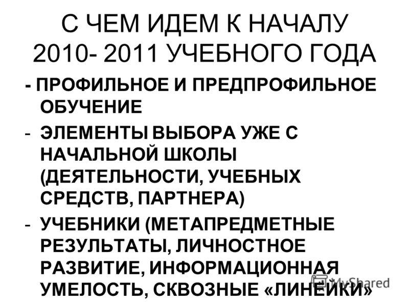 С ЧЕМ ИДЕМ К НАЧАЛУ 2010- 2011 УЧЕБНОГО ГОДА - ПРОФИЛЬНОЕ И ПРЕДПРОФИЛЬНОЕ ОБУЧЕНИЕ -ЭЛЕМЕНТЫ ВЫБОРА УЖЕ С НАЧАЛЬНОЙ ШКОЛЫ (ДЕЯТЕЛЬНОСТИ, УЧЕБНЫХ СРЕДСТВ, ПАРТНЕРА) -УЧЕБНИКИ (МЕТАПРЕДМЕТНЫЕ РЕЗУЛЬТАТЫ, ЛИЧНОСТНОЕ РАЗВИТИЕ, ИНФОРМАЦИОННАЯ УМЕЛОСТЬ, С
