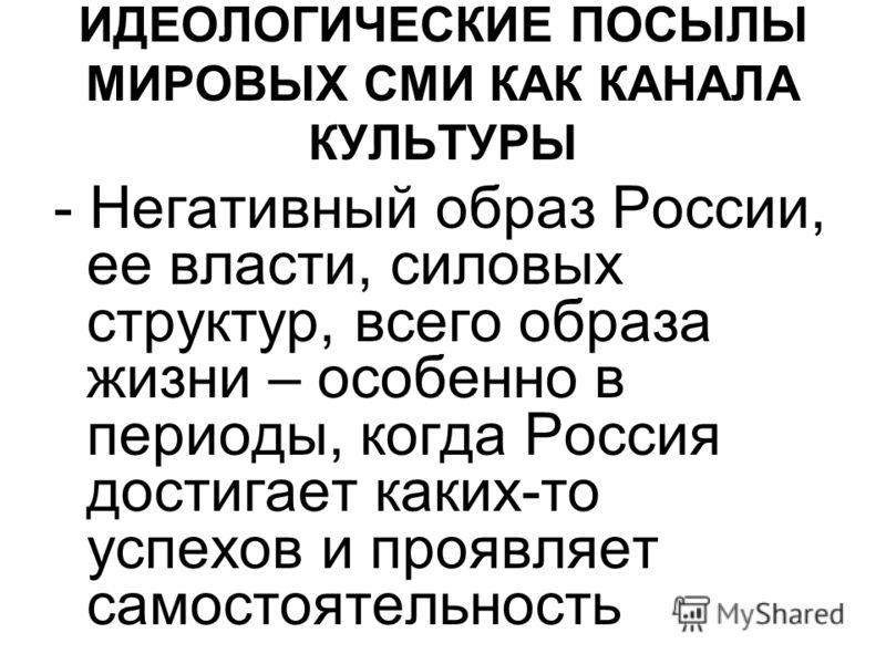 ИДЕОЛОГИЧЕСКИЕ ПОСЫЛЫ МИРОВЫХ СМИ КАК КАНАЛА КУЛЬТУРЫ - Негативный образ России, ее власти, силовых структур, всего образа жизни – особенно в периоды, когда Россия достигает каких-то успехов и проявляет самостоятельность
