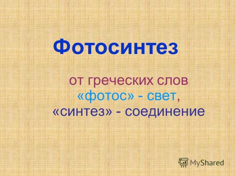 Фотосинтез от греческих слов «фотос» - свет, «синтез» - соединение
