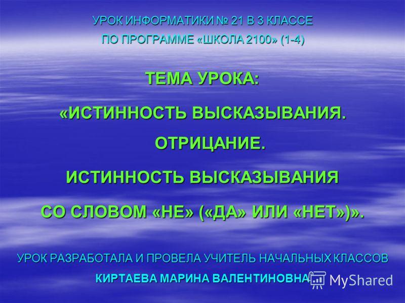 УРОК ИНФОРМАТИКИ 21 В 3 КЛАССЕ ПО ПРОГРАММЕ «ШКОЛА 2100» (1-4) ТЕМА УРОКА: «ИСТИННОСТЬ ВЫСКАЗЫВАНИЯ. ОТРИЦАНИЕ. ИСТИННОСТЬ ВЫСКАЗЫВАНИЯ СО СЛОВОМ «НЕ» («ДА» ИЛИ «НЕТ»)». УРОК РАЗРАБОТАЛА И ПРОВЕЛА УЧИТЕЛЬ НАЧАЛЬНЫХ КЛАССОВ КИРТАЕВА МАРИНА ВАЛЕНТИНОВН