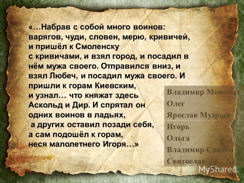 «…Набрав с собой много воинов: варягов, чуди, словен, мерю, кривичей, и пришёл к Смоленску с кривичами, и взял город, и посадил в нём мужа своего. Отправился вниз, и взял Любеч, и посадил мужа своего. И пришли к горам Киевским, и узнал… что княжат зд