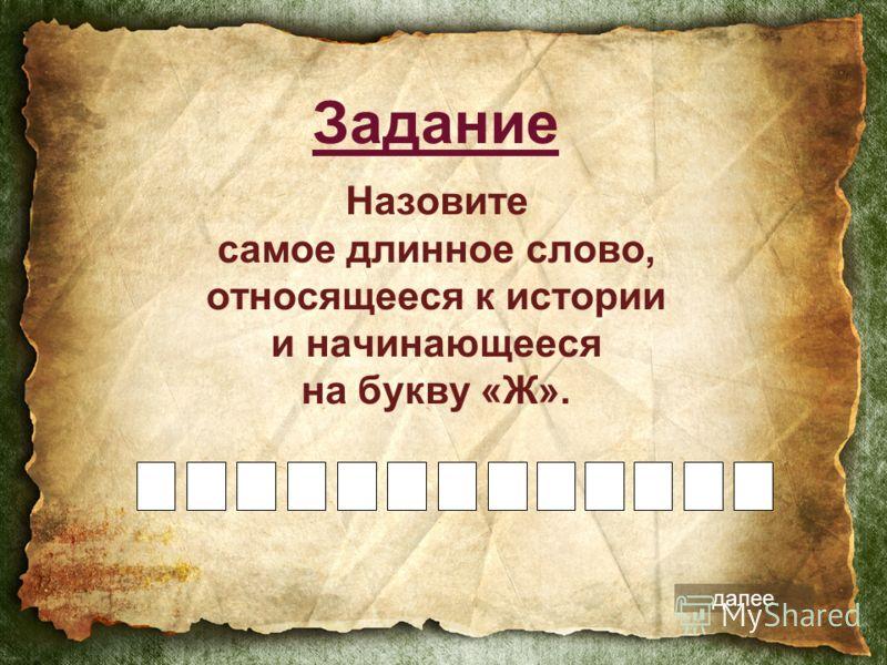 Назовите самое длинное слово, относящееся к истории и начинающееся на букву «Ж». Задание далее