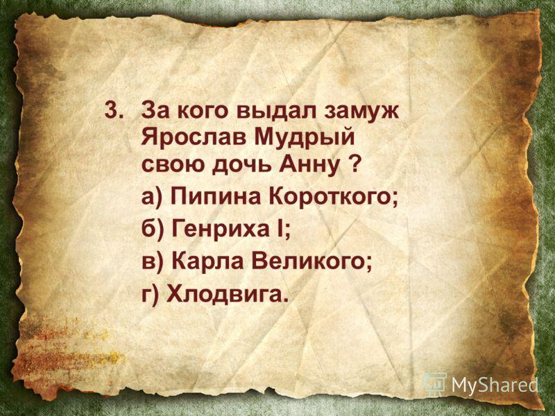3.За кого выдал замуж Ярослав Мудрый свою дочь Анну ? а) Пипина Короткого; б) Генриха I; в) Карла Великого; г) Хлодвига.