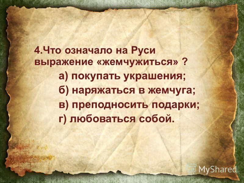 4.Что означало на Руси выражение «жемчужиться» ? а) покупать украшения; б) наряжаться в жемчуга; в) преподносить подарки; г) любоваться собой.
