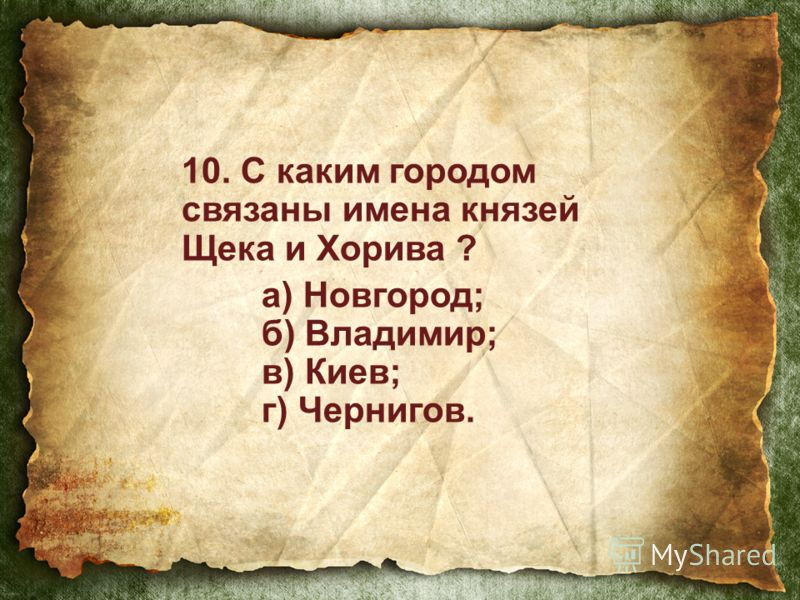10. С каким городом связаны имена князей Щека и Хорива ? а) Новгород; б) Владимир; в) Киев; г) Чернигов.