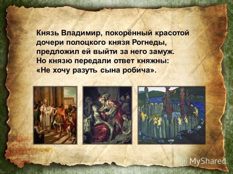 Князь Владимир, покорённый красотой дочери полоцкого князя Рогнеды, предложил ей выйти за него замуж. Но князю передали ответ княжны: «Не хочу разуть сына робича».