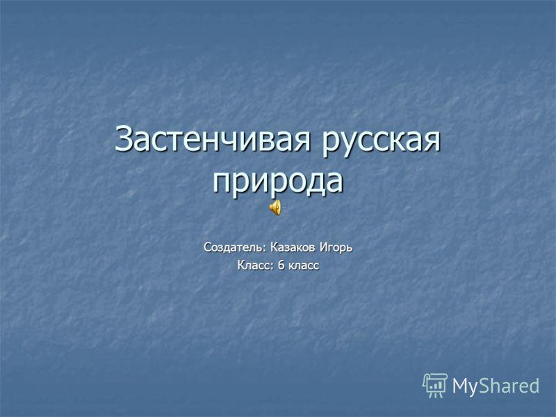 Застенчивая русская природа Создатель: Казаков Игорь Класс: 6 класс