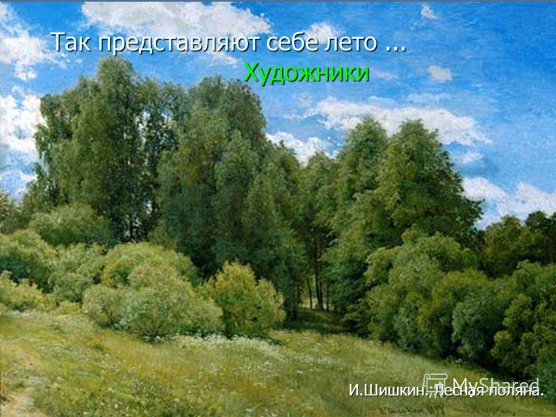 Так представляют себе лето... Художники Так представляют себе лето... Художники И.Шишкин. Лесная поляна.