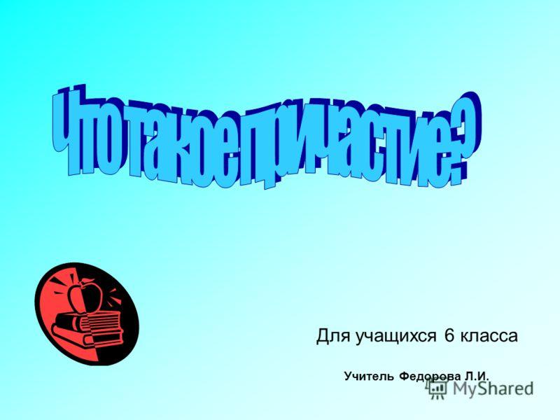 Для учащихся 6 класса Учитель Федорова Л.И.