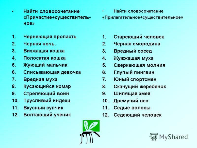 Найти словосочетание «Причастие+существитель- ное » 1.Чернеющая пропасть 2.Черная ночь. 3.Визжащая кошка 4.Полосатая кошка 5.Жующий мальчик 6.Списывающая девочка 7.Вредная муха 8.Кусающийся комар 9.Стреляющий воин 10.Трусливый индеец 11.Вкусный супчи