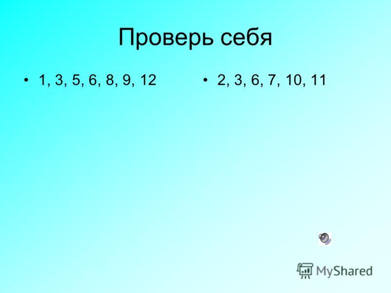 Проверь себя 1, 3, 5, 6, 8, 9, 122, 3, 6, 7, 10, 11