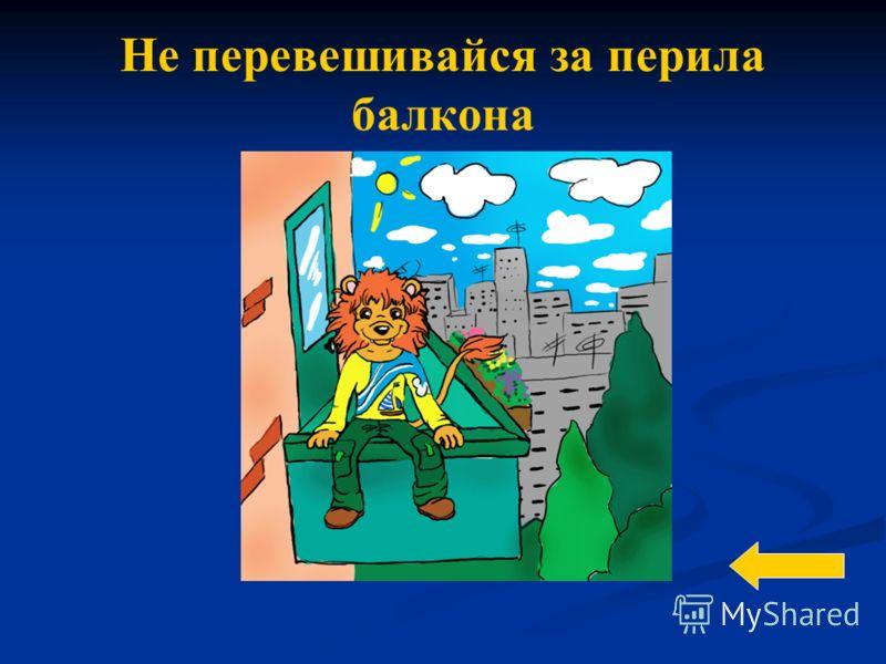 Не перевешивайся за перила балкона