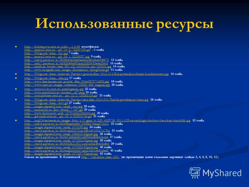 Использованные ресурсы http://bolutanova.ucoz.ru/publ....-1-0-48 мультфильм http://animo2.ucoz.ru/_ph/14/2/723407000.gif - 5 слайд http://900igr.net/datai....tny.jpg 7 слайд http://animo2.ucoz.ru/_ph/54/1/32206297.jpg 9 слайд http://stat16.privet.ru/