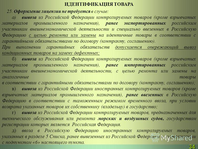 ИДЕНТИФИКАЦИЯ ТОВАРА 25. Оформление лицензии не требуется в случае: а)вывоза из Российской Федерации контролируемых товаров (кроме взрывчатых материалов промышленного назначения), ранее экспортированных российским участником внешнеэкономической деяте