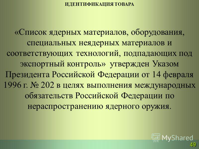 ИДЕНТИФИКАЦИЯ ТОВАРА «Список ядерных материалов, оборудования, специальных неядерных материалов и соответствующих технологий, подпадающих под экспортный контроль» утвержден Указом Президента Российской Федерации от 14 февраля 1996 г. 202 в целях выпо