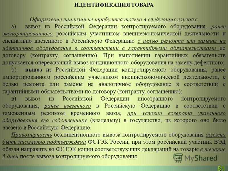 ИДЕНТИФИКАЦИЯ ТОВАРА Оформление лицензии не требуется только в следующих случаях: а)вывоз из Российской Федерации контролируемого оборудования, ранее экспортированного российским участником внешнеэкономической деятельности и специально ввезенного в Р