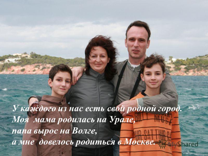 У каждого из нас есть свой родной город. Моя мама родилась на Урале, папа вырос на Волге, а мне довелось родиться в Москве.
