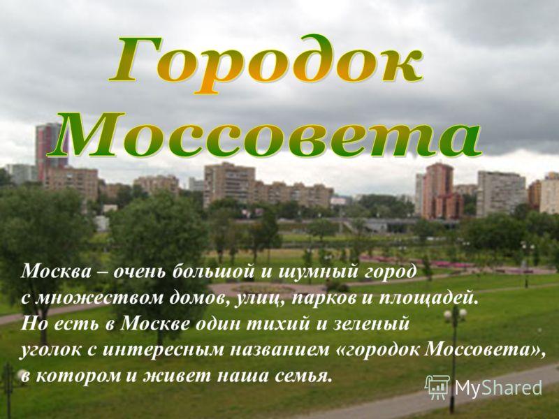 Москва – очень большой и шумный город с множеством домов, улиц, парков и площадей. Но есть в Москве один тихий и зеленый уголок с интересным названием «городок Моссовета», в котором и живет наша семья.