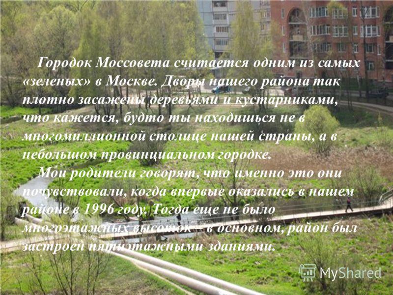 Городок Моссовета считается одним из самых «зеленых» в Москве. Дворы нашего района так плотно засажены деревьями и кустарниками, что кажется, будто ты находишься не в многомиллионной столице нашей страны, а в небольшом провинциальном городке. Мои род
