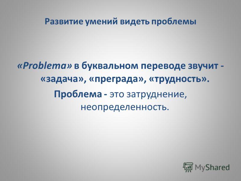 Развитие умений видеть проблемы «Рroblета» в буквальном переводе звучит - «задача», «преграда», «трудность». Проблема - это затруднение, неопределенность.