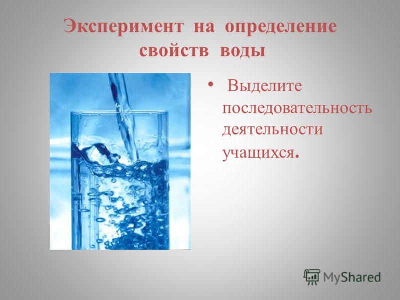 Эксперимент на определение свойств воды. Выделите последовательность деятельности учащихся.