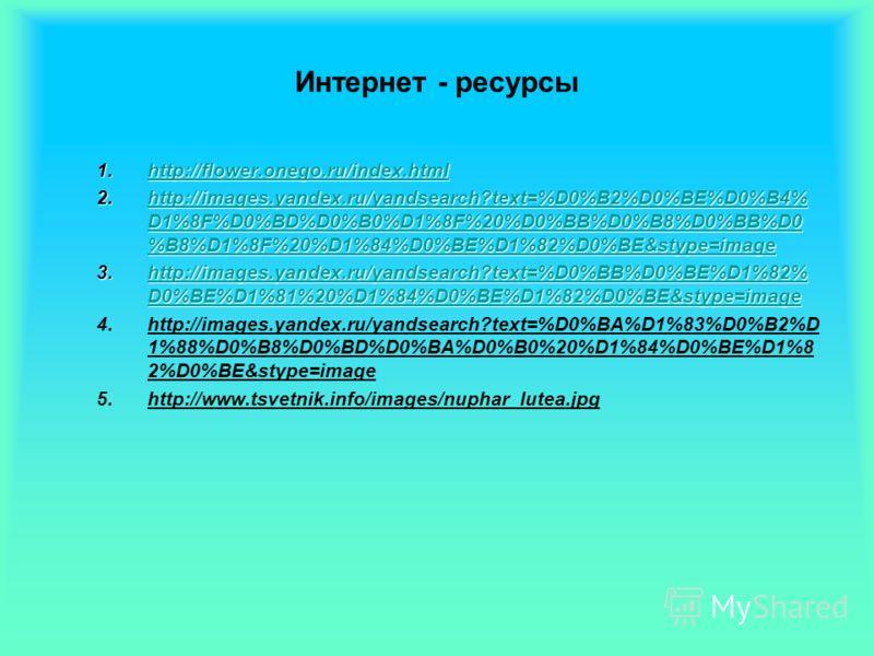 Интернет - ресурсы 1.http://flower.onego.ru/index.html http://flower.onego.ru/index.html 2.http://images.yandex.ru/yandsearch?text=%D0%B2%D0%BE%D0%B4% D1%8F%D0%BD%D0%B0%D1%8F%20%D0%BB%D0%B8%D0%BB%D0 %B8%D1%8F%20%D1%84%D0%BE%D1%82%D0%BE&stype=image ht