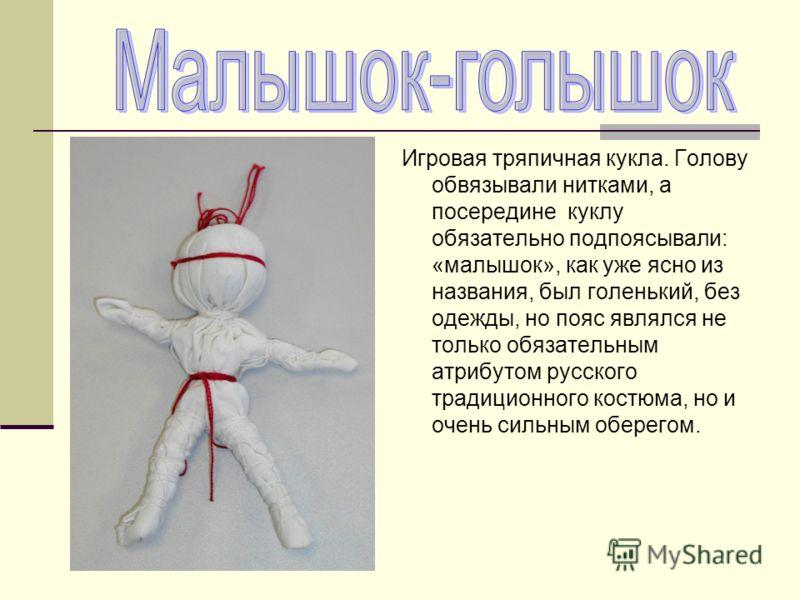 Игровая тряпичная кукла. Голову обвязывали нитками, а посередине куклу обязательно подпоясывали: «малышок», как уже ясно из названия, был голенький, без одежды, но пояс являлся не только обязательным атрибутом русского традиционного костюма, но и оче