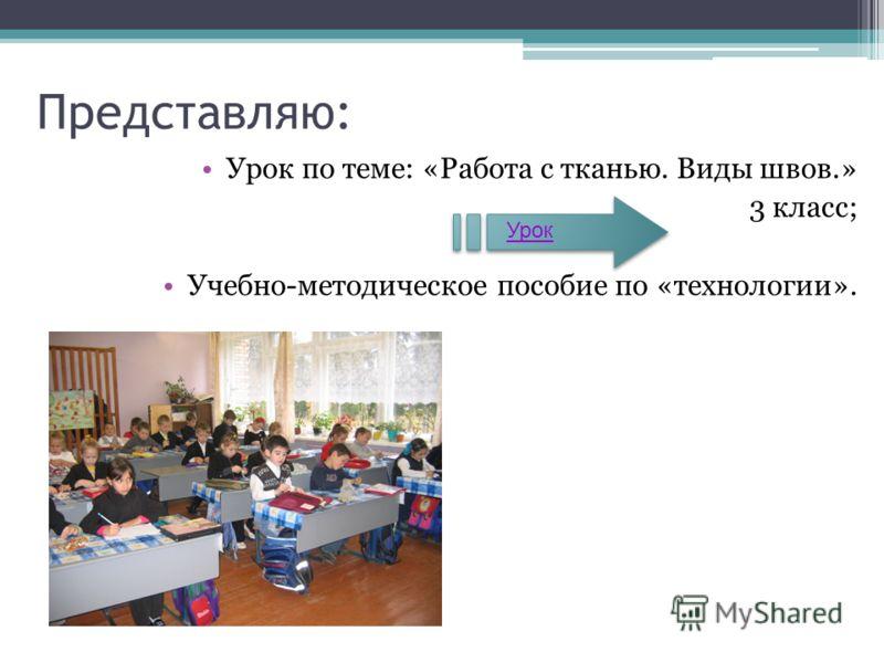 Урок по теме: «Работа с тканью. Виды швов.» 3 класс; Учебно-методическое пособие по «технологии». Представляю: Урок