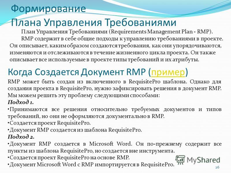 Формирование Плана Управления Требованиями 26 План Управления Требованиями (Requirements Management Plan - RMP). RMP содержит в себе общие подходы к управлению требованиями в проекте. Он описывает, каким образом создаются требования, как они упорядоч
